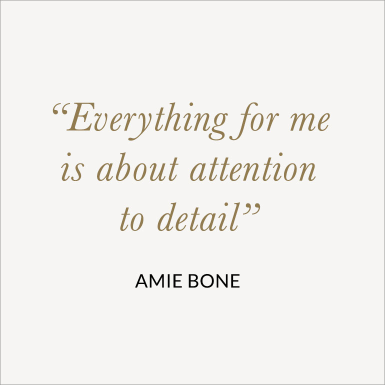 everything for me is about attention to detail - amie bone